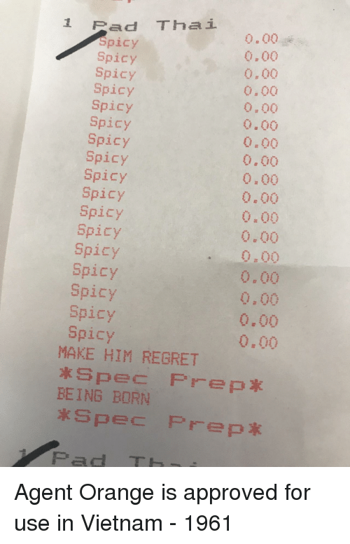 Regret, Orange, and Vietnam: 1 Pad Thai  Spicy  Spicy  Spicy  Spicy  Spicy  Spicy  Spicy  Spicy  Spicy  Spicy  Spicy  Spicy  Spicy  Spicy  Spicy  Spicy  Spicy  0.00  0.00  0.00  0.00  0.00  0.00  0.00  0.00  0,00  0.00  0.00  0.00  0.00  0,00  0,00  0.00  0.00  MAKE HIM REGRET  BEING BORN  Spec Prep*  Pad TH Agent Orange is approved for use in Vietnam - 1961