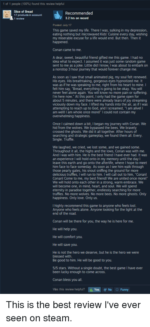 """Animals, Anime, and Beautiful: 1 people (100%) found this review helpful  Recommended  17 products in a  nt  3.2 hrs on record  Posted: July 17  This game saved my life. There Iwas, sulking in my depression,  eating nothing but microwaved Kids' Cuisine every day, wishing  my miserable excuse for a life would end. But then. Then it  happened  Conan came to me.  A dear, sweet, beautiful friend gifted me this game. I had no  idea what to expect. I assumed it was just some random game  sent to me as a joke. Little did I know, was about to embark on  a nonstop 3 hour journey that would forever change me.  As soon as I saw that small animated pig, my soul felt renewed  His eyes. His breathtaking, gorgeous eyes hypnotized me. It  was as if he was speaking to me, right from his heart to mine  felt him say, """"Bread, everything is going to be okay. You will  never feel alone again. You will know no more pain or suffering.  I'm here now."""" At this point, I only had the game open for  about 5 minutes, and there were already tears of joy streaming  viciously down my face. I lifted my hands into the air, as ifIwas  attempting to reach up to God, and I screamed, """"l am alivel l  am whole once morel"""" l could not contain my  am We  overwhelming happiness.  Once calmed down a bit, began my journey with Conan. We  hid from the wolves. We bypassed the bees. We bravely  crossed the ghosts. We did it all together. After hours of  searching and strategic gameplay, we found them all. Every  Single. Truffle.  We laughed, we cried, we lost some, and we gained some  Throughout it all, the highs and the lows, Conan was with me.  And I was with him. He is the best friend I have ever had. It was  an experience l will hold onto in my memory until the day  leave this earth and go onto the afterlife, where hope to meet  him face to face someday. As soon as I see him walk through  those pearly gates, his snout sniffing the ground for more  delicious truffes, I wi  run to him. will call out to him. """"Con"""