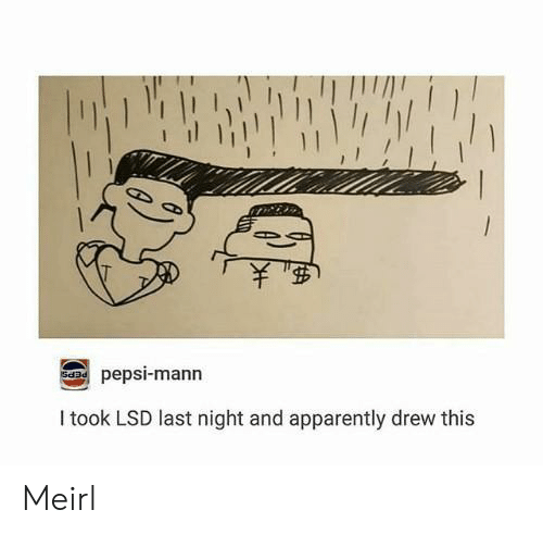 Apparently, Pepsi, and MeIRL: 1  pepsi-mann  Sda  Itook LSD last night and apparently drew this Meirl
