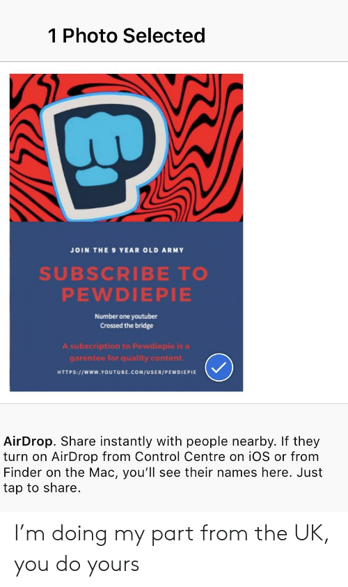 youtube.com, Control, and Army: 1 Photo Selected  JOIN THE 9 YEAR OLD ARMY  SUBSCRIBE TO  PEWDIEPIE  Number one youtuber  Crossed the bridge  A subscription to Pewdiepie is a  garentee for quality content  HTTPS://wWw.YOUTUBE.COM/USER/PEWDIEPIE  AirDrop. Share instantly with people nearby. If they  turn on AirDrop from Control Centre on iOS or from  Finder on the Mac, you'll see their names here. Just  tap to share I'm doing my part from the UK, you do yours