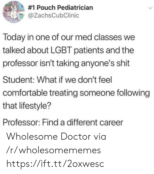 Comfortable, Doctor, and Lgbt:  #1 Pouch Pediatrician  @ZachsCubClinic  Today in one of our med classes we  talked about LGBT patients and the  professor isn't taking anyone's shit  Student: What if we don't feel  comfortable treating someone following  that lifestyle?  Professor: Find a different career Wholesome Doctor via /r/wholesomememes https://ift.tt/2oxwesc