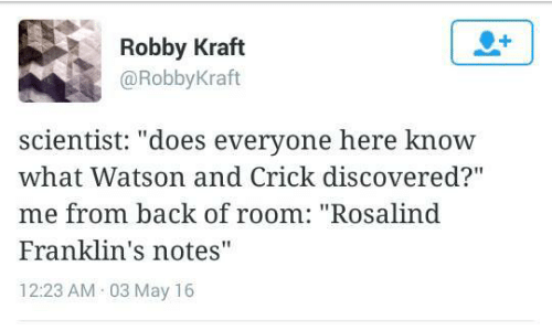 """Back, Kraft, and Watson and Crick: 1  Robby Kraft  @RobbyKraft  scientist: """"does everyone here know  what Watson and Crick discovered?""""  me from back of room: """"Rosalind  Franklin's notes""""  12:23 AM 03 May 16"""