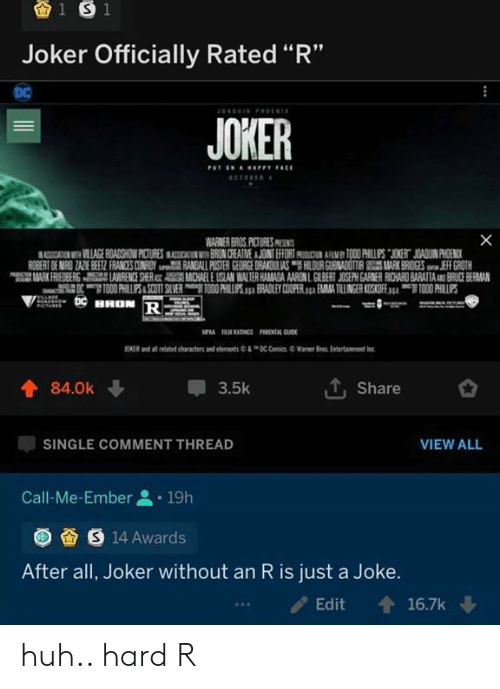 "Huh, Joker, and Warner Bros.: 1 S 1  Joker Officially Rated ""R""  DC  AGIN Pt  JOKER  PUT ON AHAPPY FACE  SCTORE  X  WARNER BROS PICTURES PR  ASSICATION VILLAGE ROADSHOW PICTURES INASOSIAIN BRON CREATNE A JOINT EFFORT AMY TOO0 PHILLUPS JOKERT JOADUIN PHOENICK  ROBERT DE MIRO ZAZE BEEZ FRANCES CONROY RANDALL POSTER GEORGE DRAKOULAS HILOUR GUENADOTIRMARK BRIDGES JEFF GROTH  MARK FRIEDBERS AWRENCE SHERAST AMCHAEL E USLAN WALTER HAMADA AARON L GILBERT JOSEPH GARNER RICHARD BARATTAAND BRUCE BERMAN  OTO00 HILPS&SCOTT SLVER O0 PHILUPS. BRADLEY COOPER. EMA TILLINGER KOSKOFE TOO0 PHILLIPS  HHON R  MPA RM RATINGS PARENTAL GUID  JONER and ai te characte an enns C CiWarer  Bras Enter  tainent  T, Share  84.0k  3.5k  VIEW ALL  SINGLE COMMENT THREAD  Call-Me-Ember  19h  S 14 Awards  After all, Joker without an R is just a Joke.  16.7k  Edit huh.. hard R"