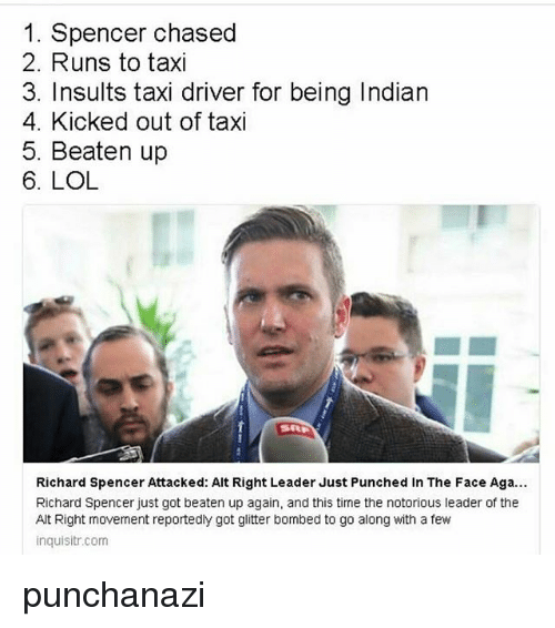 Lol, Memes, and Taxi: 1. Spencer chased  2. Runs to taxi  3. Insults taxi driver for being Indian  4. Kicked out of taxi  5. Beaten up  6. LOL  Richard Spencer Attacked: Alt Right Leader Just Punched in The Face Aga...  Richard Spencer just got beaten up again, and this time the notorious leader of the  Alt Right movement reportedly got glitter bombed to go along with a few  inquisitr.com punchanazi