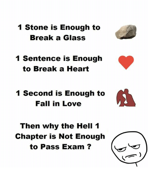 Fall, Love, and Break: 1 Stone is Enough to  Break a Glass  1 Sentence is Enough  to Break a Heart  1 Second is Enough to  Fall in Love  Then why the Hell 1  Chapter is Not Enough  to Pass Exam