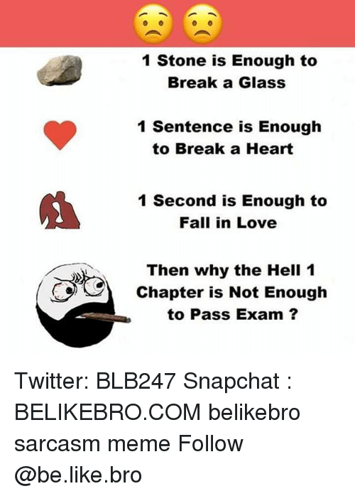 Be Like, Fall, and Love: 1 Stone is Enough to  Break a Glass  1 Sentence is Enough  to Break a Heart  1 Second is Enough to  Fall in Love  Then why the Hell 1  Chapter is Not Enough  to Pass Exam ? Twitter: BLB247 Snapchat : BELIKEBRO.COM belikebro sarcasm meme Follow @be.like.bro