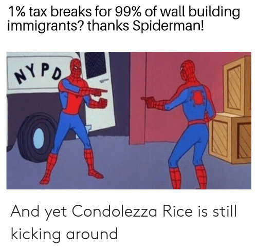 Spiderman, Dank Memes, and Rice: 1% tax breaks for 99% of wall building  immigrants? thanks Spiderman!  rd And yet Condolezza Rice is still kicking around