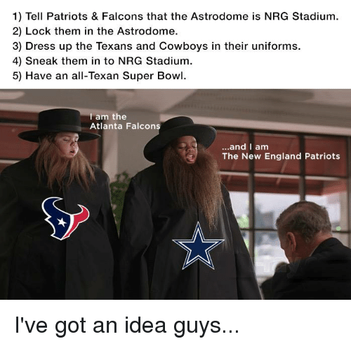 Atlanta Falcons, New England Patriots, and Super Bowl: 1) Tell Patriots & Falcons that the Astrodome is NRG Stadium.  2) Lock them in the Astrodome.  3) Dress up the Texans and Cowboys in their uniforms.  4) sneak them in to NRG Stadium.  5) Have an all-Texan Super Bowl.  am the  Atlanta Falcon  and I am  The New England Patriots I've got an idea guys...