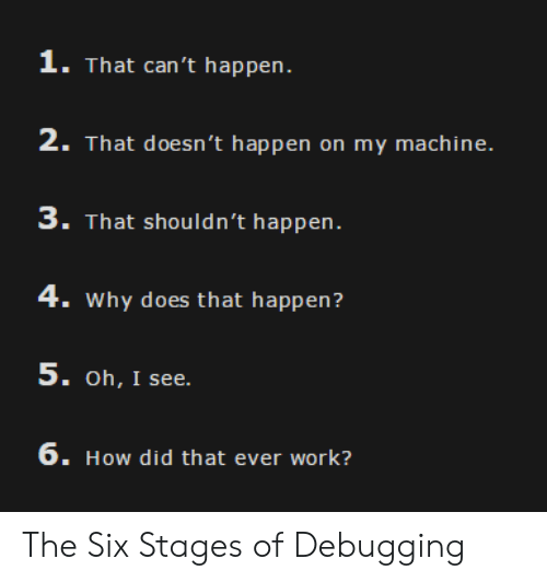 Work, How, and Why: 1. That can't happen.  2. That doesn't happen on my machine.  3. That shouldn't happen.  4. Why does that happen?  5. oh, I see  6. How did that ever work? The Six Stages of Debugging