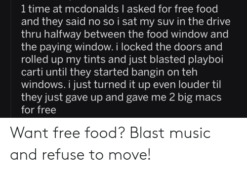 Food, McDonalds, and Music: 1 time at mcdonalds I asked for free food  and they said no so i sat my suv in the drive  thru halfway between the food window and  the paying window. i locked the doors and  rolled up my tints and just blasted playboi  carti until they started bangin on teh  windows. i just turned it up even louder til  they just gave up and gave me 2 big macs  for free Want free food? Blast music and refuse to move!