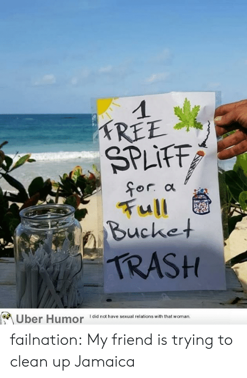 Trash, Tumblr, and Uber: 1  TREE  SPLIFF  for a  Full  Bucket  TRASH  Uber Humor  did not have sexual relations with that woman. failnation:  My friend is trying to clean up Jamaica