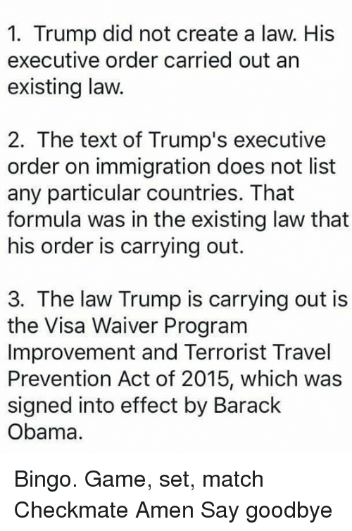 Memes, 🤖, and Create A: 1. Trump did not create a law. His  executive order carried out an  existing law.  2. The text of Trump's executive  order on immigration does not list  any particular countries. That  formula was in the existing law that  his order is carrying out.  3. The law Trump is carrying out is  the Visa Waiver Program  Improvement and Terrorist Travel  Prevention Act of 2015, which was  signed into effect by Barack  Obama. Bingo.   Game, set, match Checkmate Amen Say goodbye