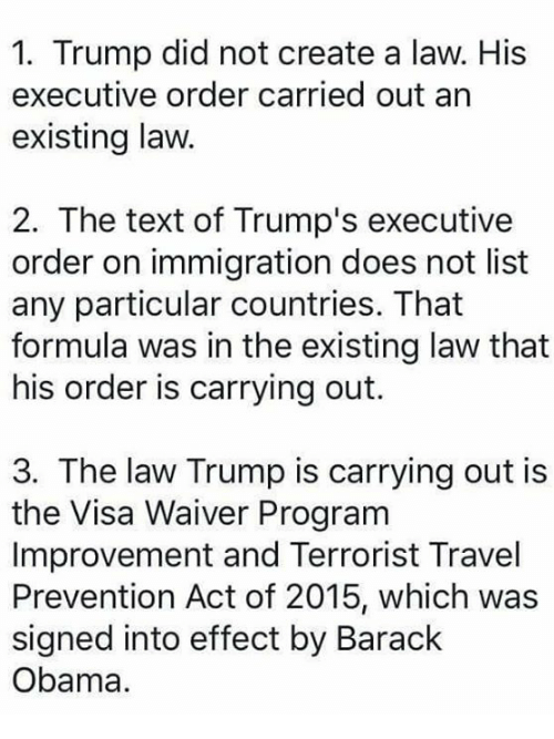 Memes, 🤖, and Create A: 1. Trump did not create a law. His  executive order carried out an  existing law.  2. The text of Trump's executive  order on immigration does not list  any particular countries. That  formula was in the existing law that  his order is carrying out.  3. The law Trump is carrying out is  the Visa Waiver Program  Improvement and Terrorist Travel  Prevention Act of 2015, which was  signed into effect by Barack  Obama.