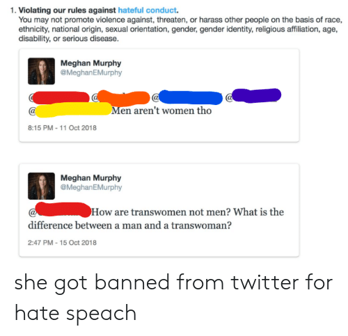 Tumblr, Twitter, and What Is: 1. Violating our rules against hateful conduct.  You may not promote violence against, threaten, or harass other people on the basis of race,  ethnicity, national origin, sexual orientation, gender, gender identity, religious affiliation, age,  disability, or serious disease.  Meghan Murphy  @MeghanEMurphy  Men aren't women tho  8:15 PM -11 Oct 2018  Meghan Murphy  @MeghanEMurphy  How are transwomen not men? What is the  difference between a man and a transwoman?  2:47 PM -15 Oct 2018 she got banned from twitter for hate speach