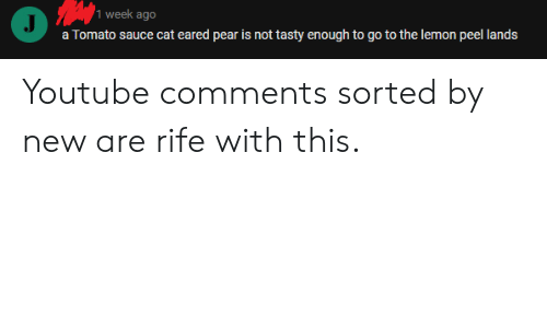 youtube.com, Sauce, and Cat: 1 week ago  a Tomato sauce cat eared pear is not tasty enough to go to the lemon peel lands Youtube comments sorted by new are rife with this.