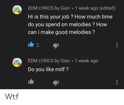 Milf, Wtf, and Good: 1 week ago (edited)  EDM LYRICS by Gian  EDM  LYRICS  BY GIAN  Hi is this your job? How much time  do you spend on melodies? How  can i make good melodies?  2  EDM LYRICS by Gian 1 week ago  EDM  LYRICS  BY GIAN  Do you like milf ? Wtf