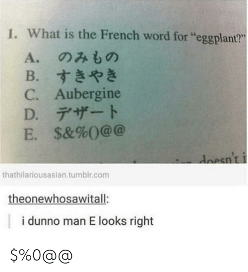 "Tumblr, What Is, and Word: 1. What is the French word for ""eggplant?""  A. のみもの  B. すきやき  C. Aubergine  D. デザート  E. $&%0@@  doesn't i  thathilariousasian.tumblr.com  theonewhosawitall:  i dunno man E looks right $%0@@"