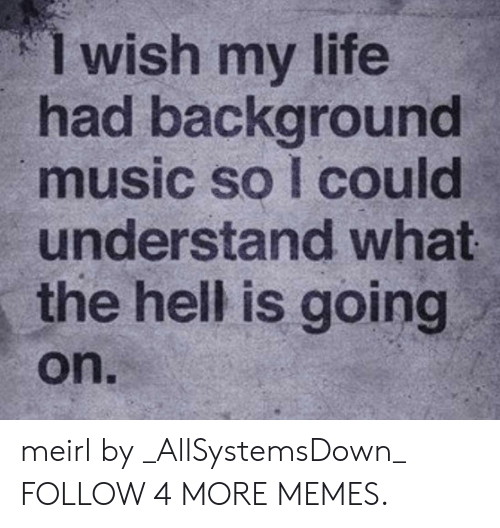 Dank, Life, and Memes: 1 wish my life  had background  music so I could  understand what  the hell is going  on. meirl by _AllSystemsDown_ FOLLOW 4 MORE MEMES.