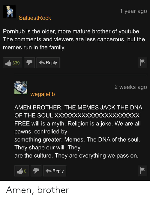 Family, Memes, and Pornhub: 1 year ago  SaltiestRock  Pornhub is the older, more mature brother of youtube.  The comments and viewerss are less cancerous, but the  memes run in the family.  Reply  339  2 weeks ago  wegajefib  AMEN BROTHER. THE MEMES JACK THE DNA  OF THE SOUL XXXXXXXXXXXXXXXXXXXXXX  FREE will is a myth. Religion is a joke. We are all  pawns, controlled by  something greater: Memes. The DNA of the soul.  They shape  are the culture. They  our will. They  are everything  we pass on  Reply Amen, brother