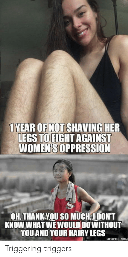 Oppression, Fight, and Her: 1 YEAR OF NOT SHAVING HER  LEGS TO FIGHT AGAINST  WOMEN'S OPPRESSION  OH, THANKYOU SO MUCH,IDONT  KNOW WHAT WE WOULD DO'WITHOUT  YOU AND YOUR HAIRY LEGS  MEMEFUL.COM Triggering triggers