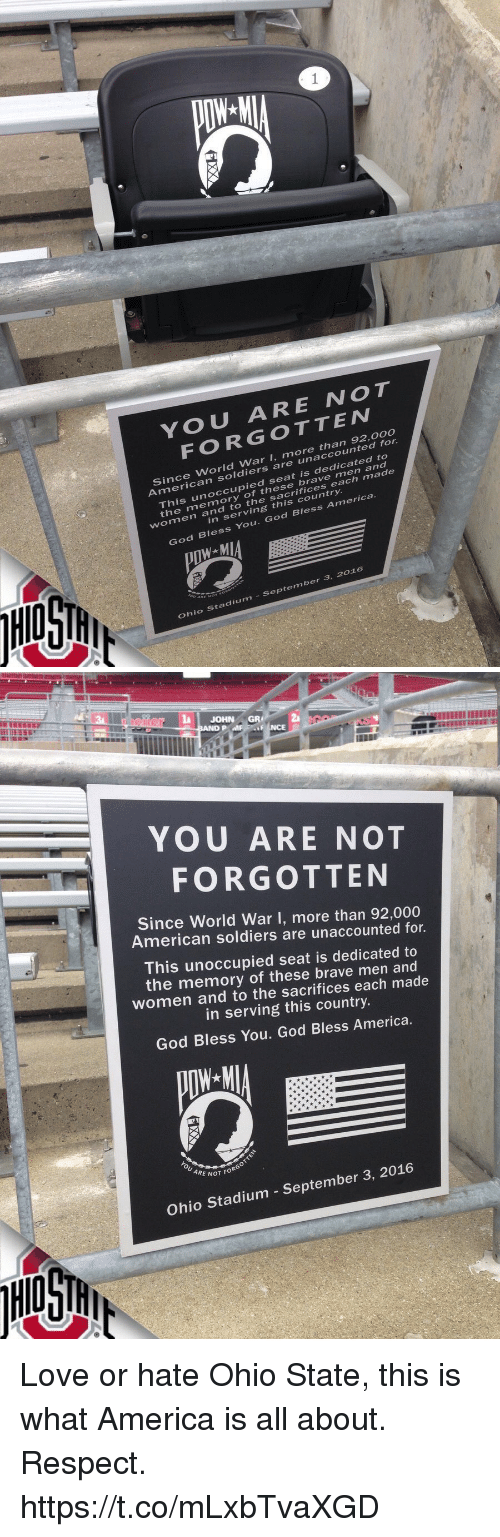 America, God, and Love: 1  YOU ARE NOT  FORGOTTEw  Since World War I, more than  92,00o  soldiers are unaccounted for  his unoccupied s  he memory of these brave  eat is dedicated to  women and  to the sacrifices each made  in serving this country.  God Bless You. God Bless America  Ohio Stadium- September 3, 2016   JOHN  GR2  NCE  YOU ARE NOT  FORGOTTEN  Since World War I, more than 92,000  American soldiers are unaccounted for.  This unoccupied seat is dedicated to  the memory of these brave men and  women and to the sacrifices each made  in serving this country.  God Bless You. God Bless America.  E NOT FORG  Ohio Stadium - September 3, 2016 Love or hate Ohio State, this is what America is all about. Respect. https://t.co/mLxbTvaXGD