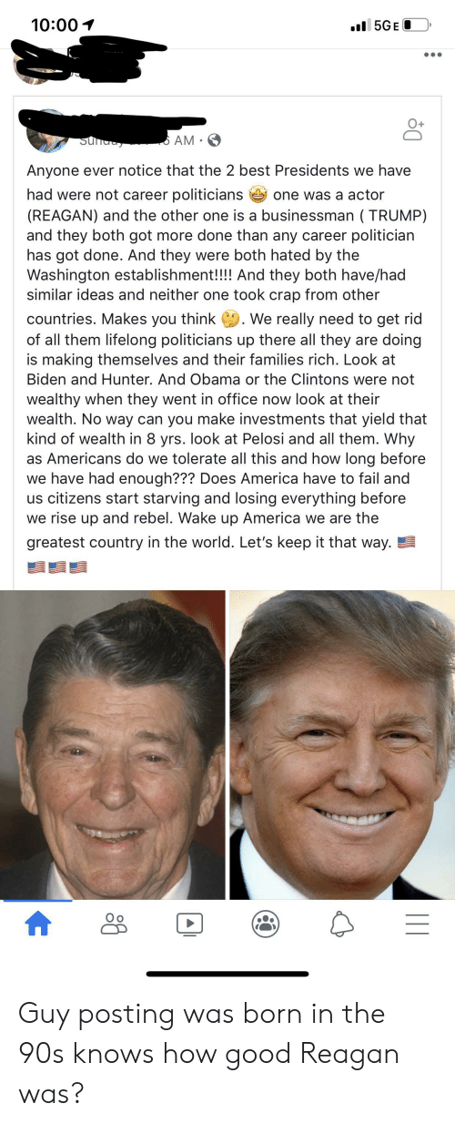 America, Fail, and Obama: 10:00  5GE  AM  Sunday  Anyone ever notice that the 2 best Presidents we have  had were not career politicians  (REAGAN) and the other one is a businessman (TRUMP)  and they both got more done than any career politician  has got done. And they were both hated by the  Washington establishment!!!! And they both have/had  similar ideas and neither one took crap from other  one was a actor  countries. Makes you think We really need to get rid  of all them lifelong politicians up there all they are doing  is making themselves and their families rich. Look at  Biden and Hunter. And Obama or the Clintons were not  wealthy when they went in office now look at their  wealth. No way can you make investments that yield that  kind of wealth in 8 yrs. look at Pelosi and all them. Why  as Americans do we tolerate all this and how long before  we have had enough??? Does America have to fail and  us citizens start starving and losing everything before  we rise up and rebel. Wake up America we are the  greatest country in the world. Let's keep it that way. Guy posting was born in the 90s knows how good Reagan was?