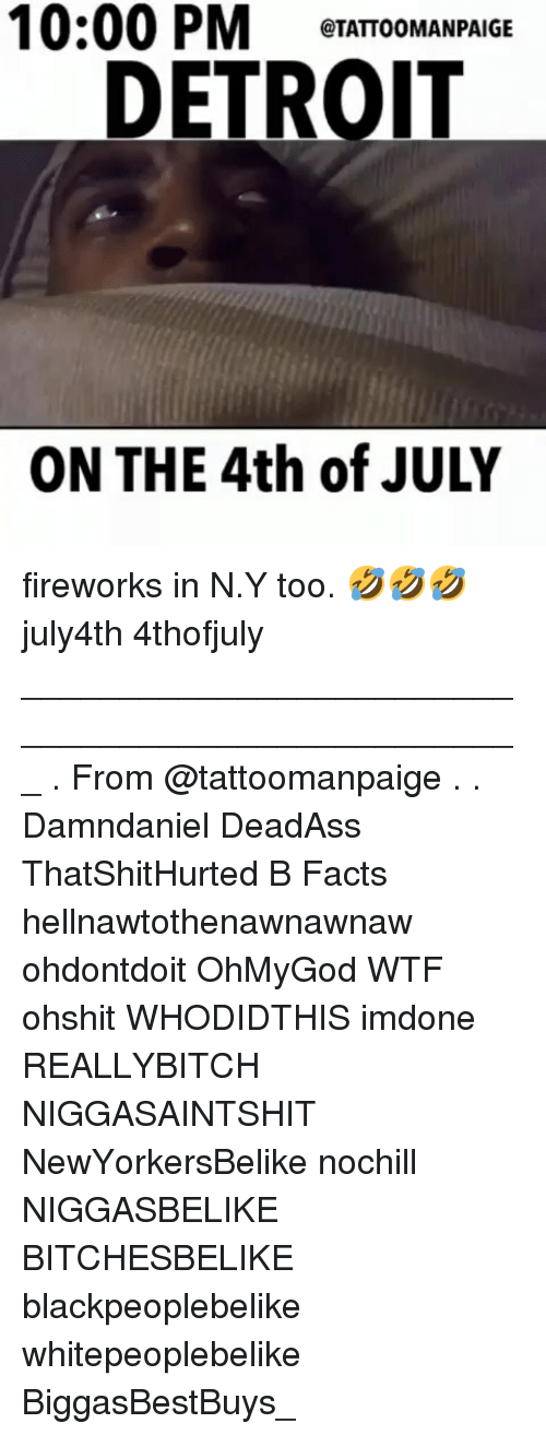 Detroit, Facts, and Memes: 10:00  PM  ITATIOOMANPAIGE  DETROIT  ON THE 4th of JULY fireworks in N.Y too. 🤣🤣🤣 july4th 4thofjuly ___________________________________________________ . From @tattoomanpaige . . Damndaniel DeadAss ThatShitHurted B Facts hellnawtothenawnawnaw ohdontdoit OhMyGod WTF ohshit WHODIDTHIS imdone REALLYBITCH NIGGASAINTSHIT NewYorkersBelike nochill NIGGASBELIKE BITCHESBELIKE blackpeoplebelike whitepeoplebelike BiggasBestBuys_