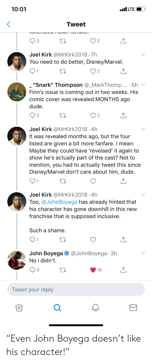 "Disney, Dude, and John Boyega: 10:01  LTE  Tweet  TUMIUTUT  2  2  Joel Kirk @MrKirk2018 7h  You need to do better, Disney/Marvel.  2  ""Snark"" Thompson @_MarkThomp... 5h  Finn's issue is coming out in two weeks. His  comic cover was revealed MONTHS ago  dude  2  Joel Kirk @MrKirk2018 4h  It was revealed months ago, but the four  listed are given a bit more fanfare. I mean:  Maybe they could have 'revelaed' it again to  show he's actually part of the cast? Not to  mention, you had to actually tweet this since  Disney/Marvel don't care about him, dude.  Joel Kirk @MrKirk2018 4h  .  Too, @JohnBoyega has already hinted that  his character has gone downhill in this new  franchise that is supposed inclusive.  Such a shame.  John Boyega  @JohnBoyega 3h  No i didn't  3  10  Tweet your reply ""Even John Boyega doesn't like his character!"""