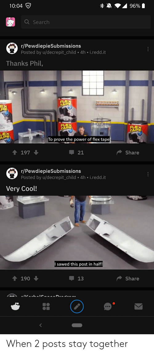 Flexing, Cool, and Power: 10:04  Search  r/PewdiepieSubmissions  Posted by u/decrepit_child. 4h i.redd.it  Thanks Phil,  '사사사사  PE  FLEX  TAPE  TAP  LEX  APE  To prove the power of flex tape  Џ 21  Share  r/PewdiepieSubmissions  Posted by u/decrepit_child 4h i.redd.it  Very Cool!  I sawed this post in half!  Џ13  Share When 2 posts stay together