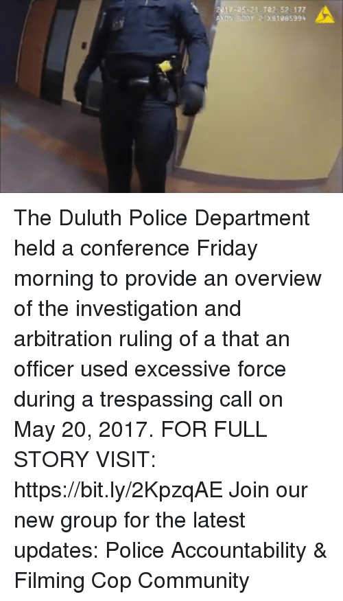 Community, Friday, and Memes: 10-05-21 Te2: 52:172  Y 2 x81285994 The Duluth Police Department held a conference Friday morning to provide an overview of the investigation and arbitration ruling of a that an officer used excessive force during a trespassing call on May 20, 2017. FOR FULL STORY VISIT: https://bit.ly/2KpzqAE Join our new group for the latest updates: Police Accountability & Filming Cop Community
