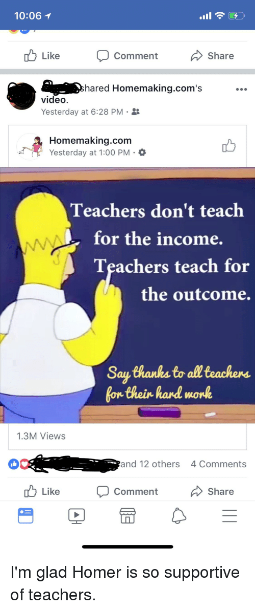 Video, Homer, and Forwardsfromgrandma: 10:06  b Like comment Share  hared Homemaking.com's  video  Yesterday at 6:28 PM .  Homemaking.com  Yesterday at 1:00 PM-0  Teachers don't teach  for the income.  Teachers teach for  the outcome.  Sau Chanks to all teachens  1.3M Views  and 12 others  4 Comments  Like Comment Share