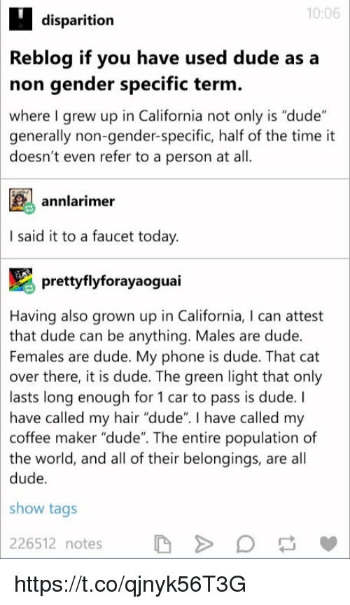 "Dude, Phone, and California: 10:06  disparition  Reblog if you have used dude as a  non gender specific term  where I grew up in California not only is ""dude""  generally non-gender-specific, half of the time it  doesn't even refer to a person at all  annlarime  I said it to a faucet today  ) prettyflyforayaoguai  Having also grown up in California, I can attest  that dude can be anything. Males are dude  Females are dude. My phone is dude. That cat  over there, it is dude. The green light that only  lasts long enough for 1 car to pass is dude. I  have called my hair ""dude"". I have called my  coffee maker ""dude"". The entire population of  the world, and all of their belongings, are all  dude  show tags  226512 notes D>D '. https://t.co/qjnyk56T3G"