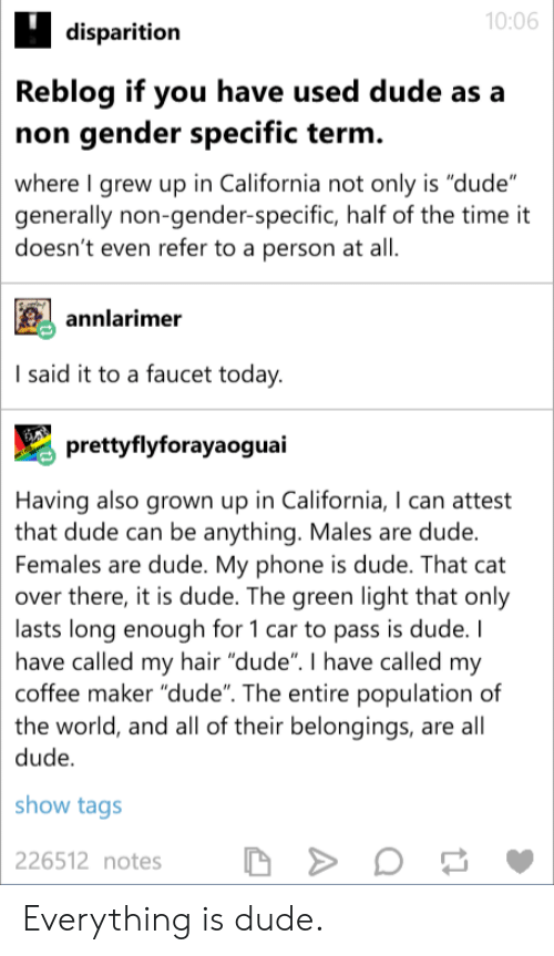 "Dude, Phone, and California: 10:06  disparition  Reblog if you have used dude as a  non gender specific term  where I grew up in California not only is ""dude  generally non-gender-specific, half of the time it  doesn't even refer to a person at all  annlarime  I said it to a faucet today  prettyflyforayaoguai  Having also grown up in California, I can attest  that dude can be anything. Males are dude  Females are dude. My phone is dude. That cat  over there, it is dude. The green light that only  lasts long enough for 1 car to pass is dude. I  have called my hair ""dude"". I have called my  coffee maker ""dude"". The entire population of  the world, and all of their belongings, are all  dude  show tags  226512 notes  D Everything is dude."