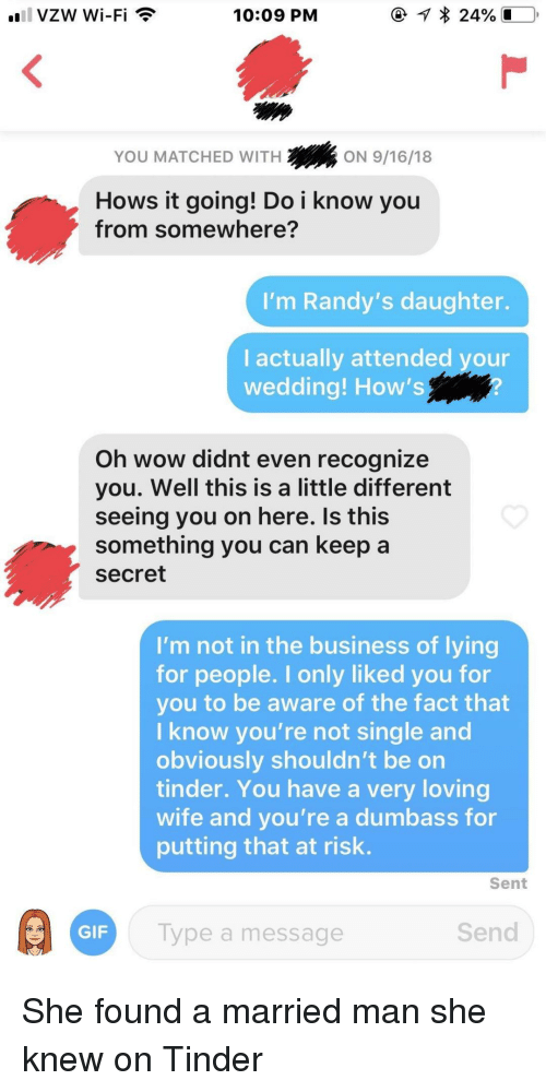 Gif, Tinder, and Wow: 10:09 PM  YOU MATCHED WITH  2ON 9/16/18  Hows it going! Do i know you  from somewhere?  'm Randy's daughter.  I actually attended your  wedding! How's  Oh wow didnt even recognize  you. Well this is a little different  seeing you on here. Is this  something you can keep a  secret  I'm not in the business of lying  for people. I only liked you for  you to be aware of the fact that  I know you're not single and  obviously shouldn't be on  tinder. You have a very loving  wife and you're a dumbass for  putting that at risk.  Sent  GIF  Type a message  Send She found a married man she knew on Tinder