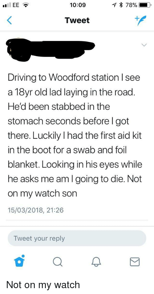 Driving, Watch, and Old: 10:09  Tweet  1  Driving to Woodford station Isee  a 18yr old lad laying in the road.  He'd been stabbed in the  stomach seconds before I got  there. Luckily I had the first aid kit  in the boot for a swab and foil  blanket. Looking in his eyes while  he asks me am I going to die. Not  on my watch son  15/03/2018, 21:26  Tweet your reply <p>Not on my watch</p>