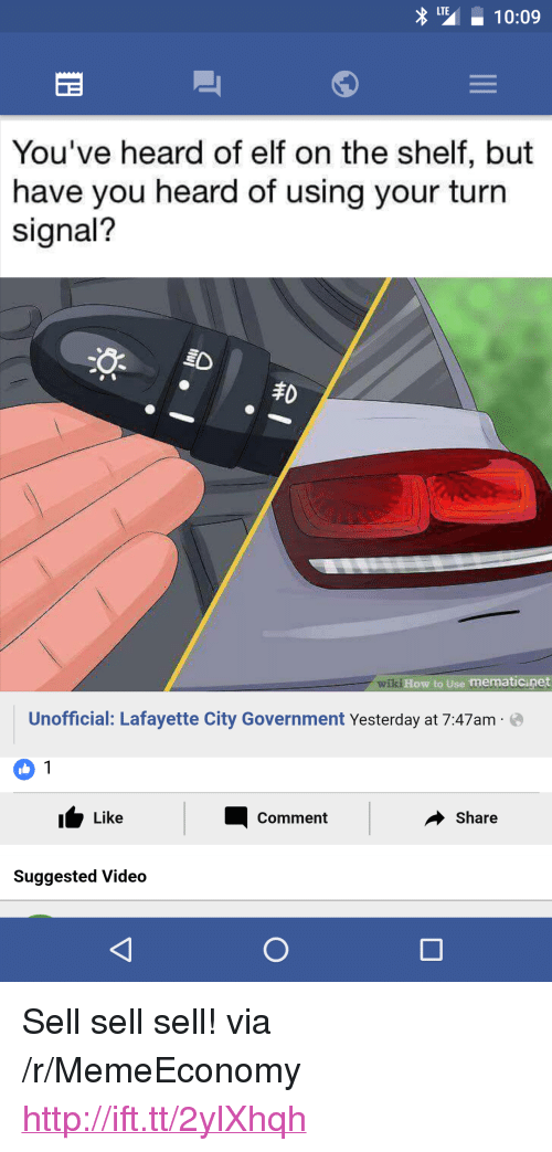 "Elf, Elf on the Shelf, and How To: 10:09  You've heard of elf on the shelf, but  have you heard of using your turn  signal?  焱  丰0  wiki How to  Use mematicinet  Unofficial: Lafayette City Government Yesterday at 7:47am e  ư Like  Share  Comment  Suggested Video <p>Sell sell sell! via /r/MemeEconomy <a href=""http://ift.tt/2ylXhqh"">http://ift.tt/2ylXhqh</a></p>"
