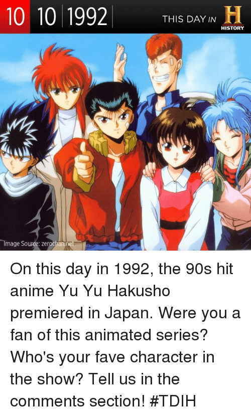 Animals, Memes, and Yu Yu Hakusho: 10 10 1992  THIS DAY IN  H  HISTORY  Image Source: zerochann On this day in 1992, the 90s hit anime Yu Yu Hakusho premiered in Japan. Were you a fan of this animated series? Who's your fave character in the show? Tell us in the comments section! #TDIH