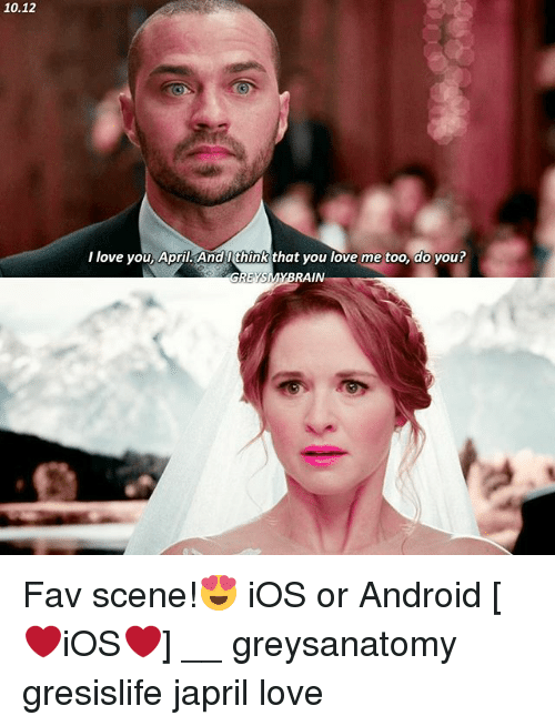 Android, Love, and Memes: 10.12  l love you, April. And l think that you love me too, do you?  EYSMYBRAIN Fav scene!😍 iOS or Android [❤️iOS❤️] __ greysanatomy gresislife japril love