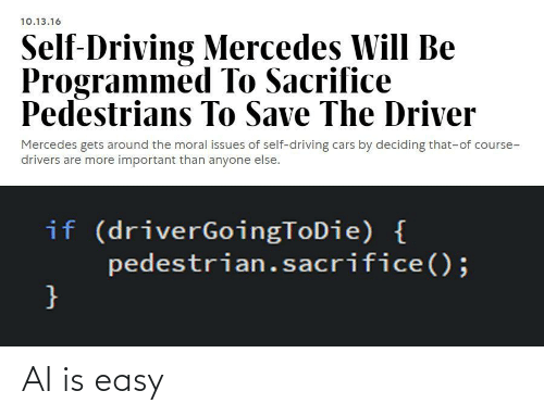 Cars, Driving, and Mercedes: 10.13.16  Self-Driving Mercedes Will Be  Programmed To Sacrifice  Pedestrians To Save The Driver  Mercedes gets around the moral issues of self-driving cars by deciding that-of course-  drivers are more important than anyone else.  if (driverGoingToDie) {  pedestrian.sacrifice();  } AI is easy