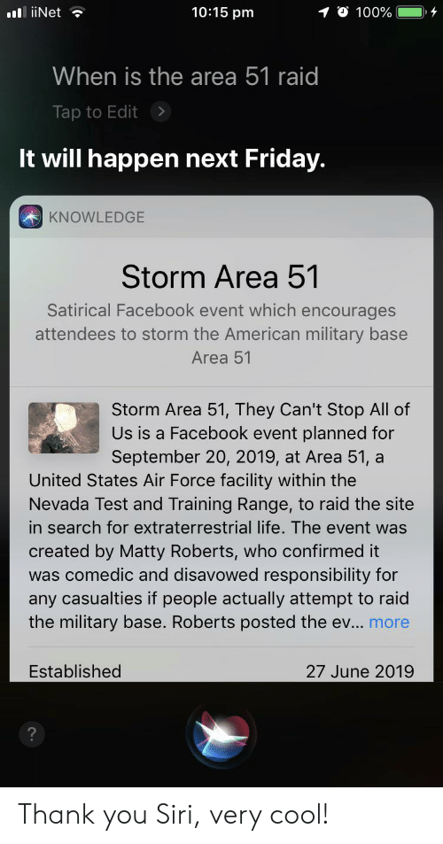 Facebook, Friday, and Life: 10:15 pm  10 100%  .liiNet  When is the area 51 raid  Tap to Edit  It will happen next Friday.  KNOWLEDGE  Storm Area 51  Satirical Facebook event which encourages  attendees to storm the American military base  Area 51  Storm Area 51, They Can't Stop All of  Us is a Facebook event planned for  September 20, 2019, at Area 51, a  United States Air Force facility within the  Nevada Test and Training Range, to raid the site  in search for extraterrestrial life. The event was  created by Matty Roberts, who confirmed it  was comedic and disavowed responsibility for  any casualties if people actually attempt to raid  the military base. Roberts posted the ev... more  Established  27 June 2019  ? Thank you Siri, very cool!