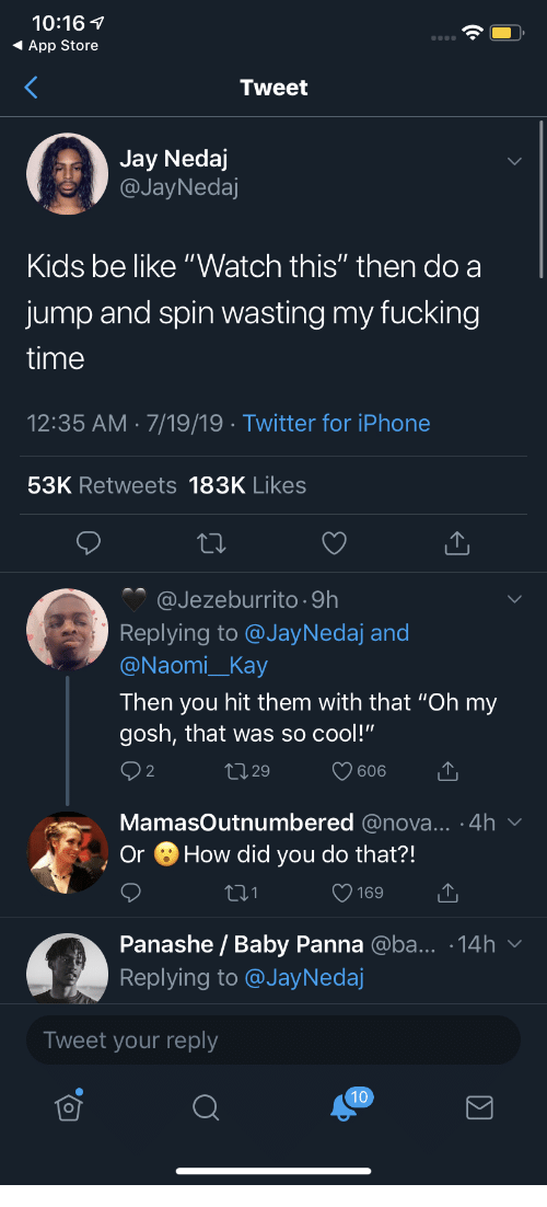 """Be Like, Fucking, and Iphone: 10:16  App Store  Tweet  Jay Nedaj  @JayNedaj  Kids be like """"Watch this"""" then do a  jump and spin wasting my fucking  time  12:35 AM 7/19/19 Twitter for iPhone  53K Retweets 183K Likes  @Jezeburrito 9h  Replying to @JayNedaj and  @Naomi_Kay  Then you hit them with that """"Oh my  gosh, that was so cool!""""  2 2  L1 29  606  MamasOutnumbered @nova... .4h  How did you do that?!  Or  169  Panashe / Baby Panna @ba... .14h  Replying to @JayNedaj  Tweet your reply  10"""