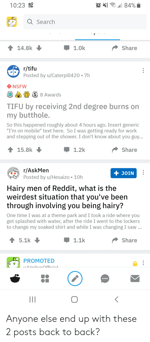 """Back to Back, Nsfw, and Reddit: 10:23  84%  Q Search  C  1.0k  14.8k  Share  r/tifu  Posted by u/Caterpill420  7h  NSFW  S 8 Awards  TIFU by receiving 2nd degree burns on  my butthole.  So this happened roughly about 4 hours ago. Insert generic  """"I'm on mobile"""" text here. So I was getting ready for work  and stepping out of the shower. I don't know about you guy...  15.8k  1.2k  Share  r/AskMen  Posted by u/Hesaizo  + JOIN  10h  Hairy men of Reddit, what is the  weirdest situation that you've been  through involving you being hairy?  One time I was at a theme park and I took a ride where you  get splashed with water, after the ride I went to the lockers  to change my soaked shirt and while I was changing I saw ...  5.1k  Share  1.1k  PROMOTED  /InilzrnOfficial Anyone else end up with these 2 posts back to back?"""