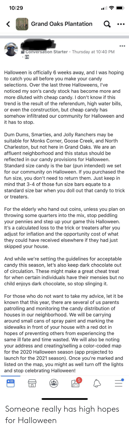 Advice, Candy, and Community: 10:29  Grand Oaks Plantation  Conversation Starter Thursday at 10:40 PM  Halloween is officially 6 weeks away, and I was hoping  to catch you all before you make your candy  selections. Over the last three Halloweens, I've  noticed my son's candy stock has become more and  more diluted with cheap candy. I don't know if this  trend is the result of the referendum, high water bills,  or even the construction, but cheap candy has  somehow infiltrated our community for Halloween and  it has to stop.  Dum Dums, Smarties, and Jolly Ranchers may be  suitable for Monks Corner, Goose Creek, and North  Charleston, but not here in Grand Oaks. We are an  affluent neighborhood and this status should be  reflected in our candy provisions for Halloween.  Standard size candy is the bar (pun intended) we set  for our community on Halloween. If you purchased the  fun size, you don't need to return them. Just keep in  mind that 3-4 of those fun size bars equate to a  standard size bar when you doll out that candy to trick  or treaters  For the elderly who hand out coins, unless you plan on  throwing some quarters into the mix, stop peddling  your pennies and step up your game this Halloween.  It's a calculated loss to the trick or treaters after you  adjust for inflation and the opportunity cost of what  they could have received elsewhere if they had just  skipped your house.  And while we're setting the guidelines for acceptable  candy this season, let's also keep dark chocolate out  of circulation. These might make a great cheat treat  for when certain individuals have their mensies but no  child enjoys dark chocolate, so stop slinging it  For those who do not want to take my advice, let it be  known that this year, there are several of us parents  patrolling and monitoring the candy distribution of  houses in our neighborhood. We will be carrying  around small cans of spray paint and marking the  sidewalks in front of your house with a red dot in  hope