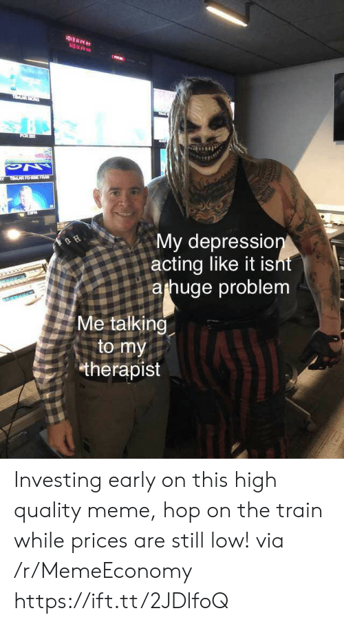 Meme, Depression, and Train: 10:3 :14  3 14  FR22  TOLAR FO FRUA  My depression  acting like it isnt  arhuge problem  H  Me talking  to my  therapist Investing early on this high quality meme, hop on the train while prices are still low! via /r/MemeEconomy https://ift.tt/2JDlfoQ