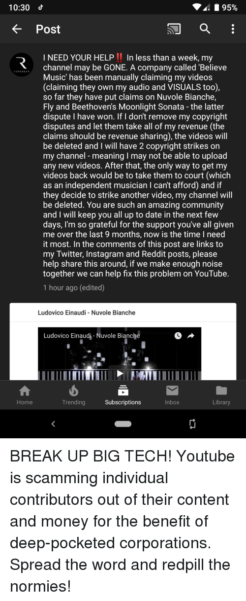 Community, Instagram, and Money: 10:30  K Post  INEED YOUR HELP In less than a week, my  channel may be GONE. A company called 'Believe  Music' has been manually claiming my videos  (claiming they own my audio and VISUALS too),  so far they have put claims on Nuvole Bianche,  Fly and Beethoven's Moonlight Sonata - the latter  dispute I have won. If I don't remove my copyright  disputes and let them take all of my revenue (the  claims should be revenue sharing), the videos wil  be deleted and I will have 2 copyright strikes on  my channel - meaning I may not be able to upload  any new videos. After that, the only way to get my  videos back would be to take them to court (which  as an independent musician I can't afford) and if  they decide to strike another video, my channel will  be deleted. You are such an amazing community  and I will keep you all up to date in the next few  days, I'm so grateful for the support you've all given  me over the last 9 months, now is the time I need  it most. In the comments of this post are links to  my Twitter, Instagram and Reddit posts, please  help share this around, if we make enough noise  together we can help fix this problem on YouTube  1 hour ago (edited)  Ludovico Einaudi Nuvole Bianche  Ludovico Einaudi - Nuvole Bianche  Home  Trending  Subscriptions  Inbox  Library