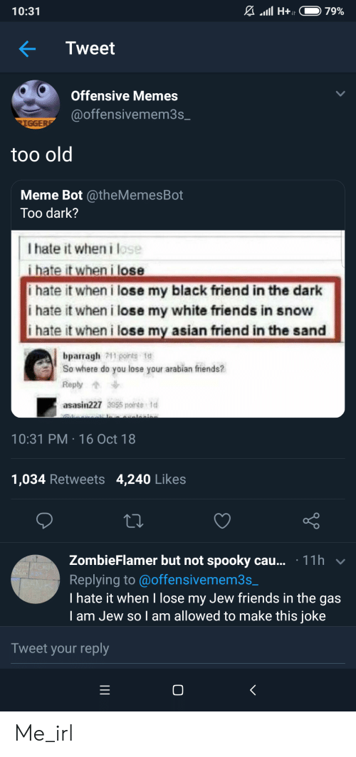 Asian, Friends, and Meme: 10:31  Tweet  Offensive Memes  @offensivemem3s  too old  Meme Bot @theMemesBot  Too dark?  I hate it when i lose  i hate it when i lose  i hate it when i lose my black friend in the dark  i hate it when i lose my white friends in snow  ihate it when i lose my asian friend in the sand  bparragh 11 points te  So where do you lose your arabian friends?  Reply  asasin227 3955 ponts 1  10:31 PM 16 Oct 18  1,034 Retweets 4,240 Likes  ZombieFlamer but not spooky cau... 11h v  Replying to @offensivemem3s  I hate it when I lose my Jew friends in the gas  I am Jew so I am allowed to make this joke  Tweet your reply Me_irl