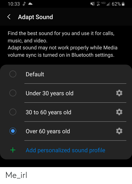Bluetooth, Music, and Work: 10:33  Adapt Sound  Find the best sound for you and use it for calls,  music, and video  Adapt sound may not work properly while Media  volume sync is turned on in Bluetooth settings  Default  Under 30 years old  30 to 60 years old  Over 60 years old  Add personalized sound profile  + Me_irl