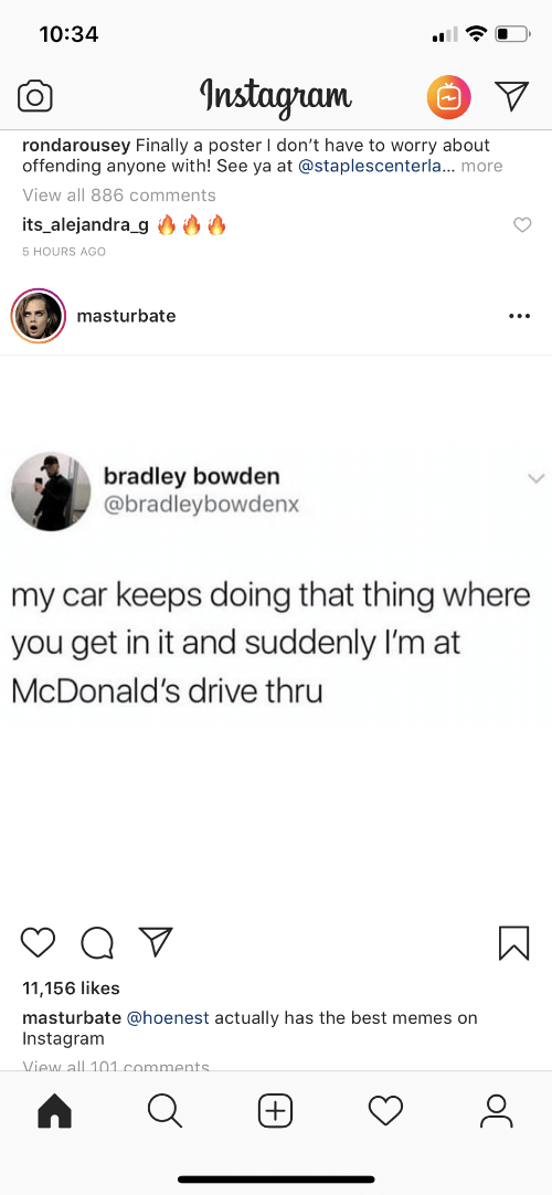 Instagram, McDonalds, and Memes: 10:34  Instayam V  rondarousey Finally a poster I don't have to worry about  offending anyone with! See ya at @staplescenterla... more  View all 886 comments  its alejandra_g  5 HOURS AGO  masturbate  bradley bowden  @bradleybowdenx  my car keeps doing that thing where  you get in it and suddenly I'm at  McDonald's drive thru  11,156 likes  masturbate @hoenest actually has the best memes on  Instagram