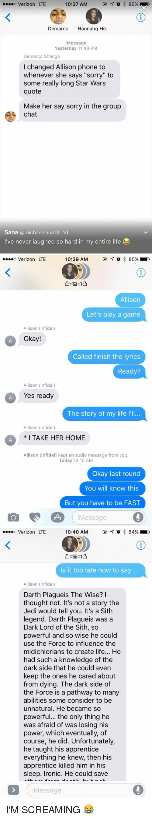 """Anna, Group Chat, and Jedi: 10:37 AM  7 o 86%  ....o Verizon LTE  Demarco  anna  He  i Message  Yesterday 11:48 PM  Demarco Shango  I changed Allison phone to  whenever she says """"sorry"""" to  some really long Star Wars  quote  Make her say sorry in the group  chat  Sana michael sana 13.1d  I've never laughed so hard in my entire life   10:39 AM  o 85%  o Verizon LTE  Allison  Let's play a game  Allison (Infidel)  Okay!  Called finish the lyrics  Ready?  Allison (Infidel)  Yes ready  The story of my life l'll...  Allison (Infidel)  CA I TAKE HER HOME  Allison (Infidel) kept an audio message from you.  Today 12:10 AM  Okay last round  You will know this  But you have to be FAST  Message   o Verizon LTE  84%  10:40 AM  Is it too late now to say  Allison (Infidel)  Darth Plagueis The Wise?  I  thought not. It's not a story the  Jedi would tell you. It's a Sith  legend. Darth Plagueis was a  Dark Lord of the Sith, so  powerful and so wise he could  use the Force to influence the  midichlorians to create life... He  had such a knowledge of the  dark side that he could even  keep the ones he cared about  from dying. The dark side of  the Force is a pathway to many  abilities some consider to be  unnatural. He became so  powerful... the only thing he  was afraid of was losing his  power, which eventually, of  course, he did. Unfortunately,  he taught his apprentice  everything he knew, then his  apprentice killed him in his  sleep. Ironic. He could save  Message I'M SCREAMING 😂"""