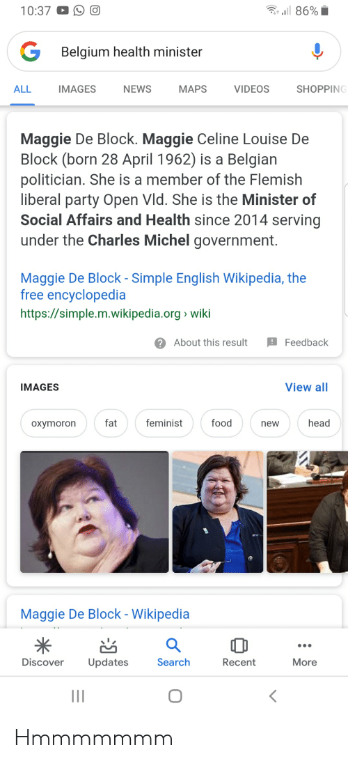 Belgium, Food, and Head: 10:37  O  Belgium health minister  ALL  SHOPPING  IMAGES  NEWS  MAPS  VIDEOS  Maggie De Block. Maggie Celine Louise De  Block (born 28 April 1962) is a Belgian  politician. She is a member of the Flemish  liberal party Open Vld. She is the Minister of  Social Affairs and Health since 2014 serving  under the Charles Michel government.  Maggie De Block - Simple English Wikipedia, the  free encyclopedia  https://simple.m.wikipedia.org> wiki  ?About this result Feedback  View all  IMAGES  food  fat  feminist  head  oxymoron  new  Maggie De Block - Wikipedia  Discover Updates  Search  Recent  More Hmmmmmmm